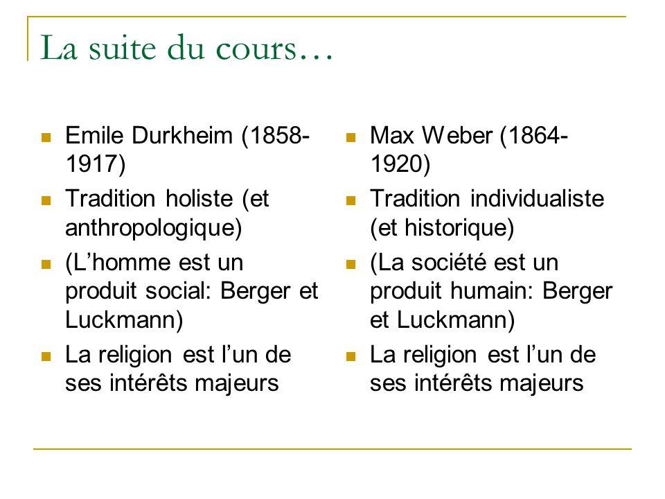 La suite du cours… Emile Durkheim (1858- 1917) Tradition holiste (et anthropologique) (Lhomme est un produit social: Berger et Luckmann) La religion est lun de ses intérêts majeurs Max Weber (1864- 1920) Tradition individualiste (et historique) (La société est un produit humain: Berger et Luckmann) La religion est lun de ses intérêts majeurs