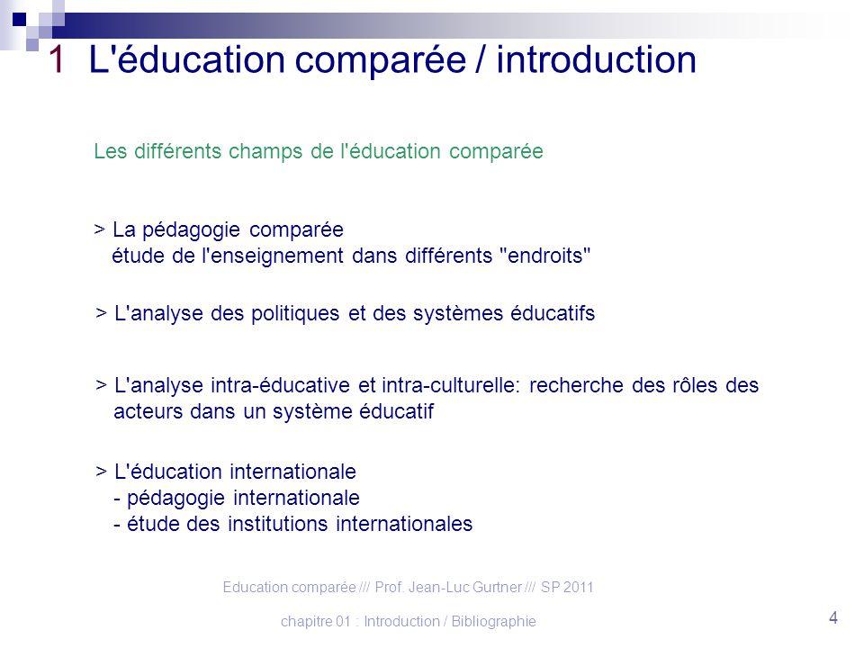 Education comparée /// Prof. Jean-Luc Gurtner /// SP 2011 chapitre 01 : Introduction / Bibliographie 4 1 L'éducation comparée / introduction Les diffé