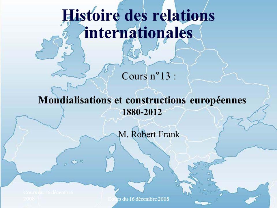 Cours du 16 décembre 2008 Histoire des relations internationales Cours n°13 : Mondialisations et constructions européennes 1880-2012 M. Robert Frank