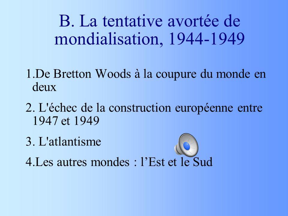 B. La tentative avortée de mondialisation, 1944-1949 1.De Bretton Woods à la coupure du monde en deux 2. L'échec de la construction européenne entre 1