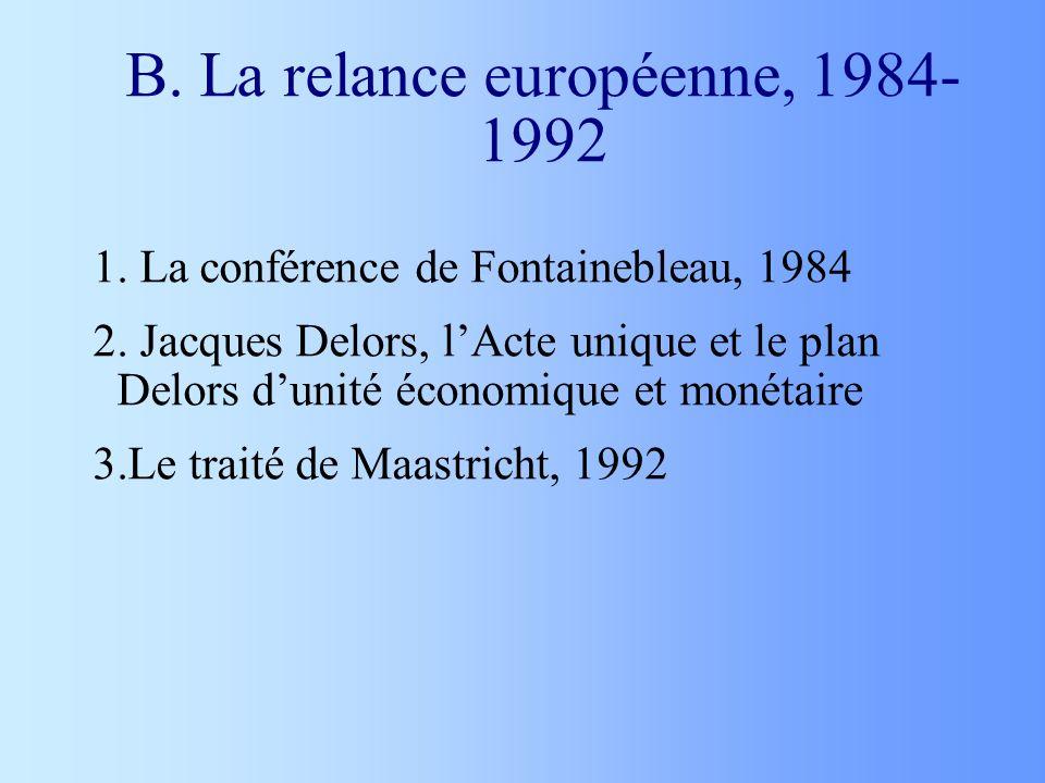 B. La relance européenne, 1984- 1992 1. La conférence de Fontainebleau, 1984 2. Jacques Delors, lActe unique et le plan Delors dunité économique et mo