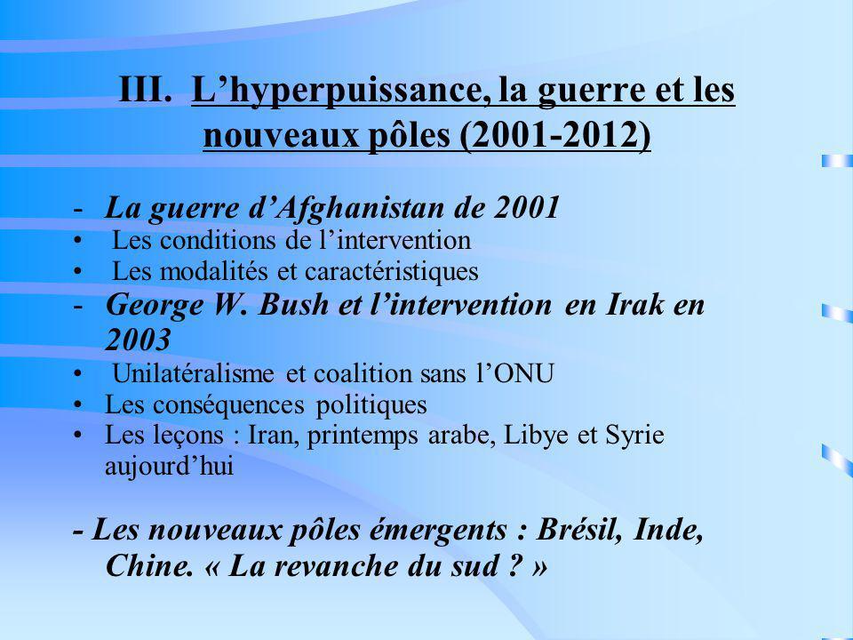 III. Lhyperpuissance, la guerre et les nouveaux pôles (2001-2012) -La guerre dAfghanistan de 2001 Les conditions de lintervention Les modalités et car
