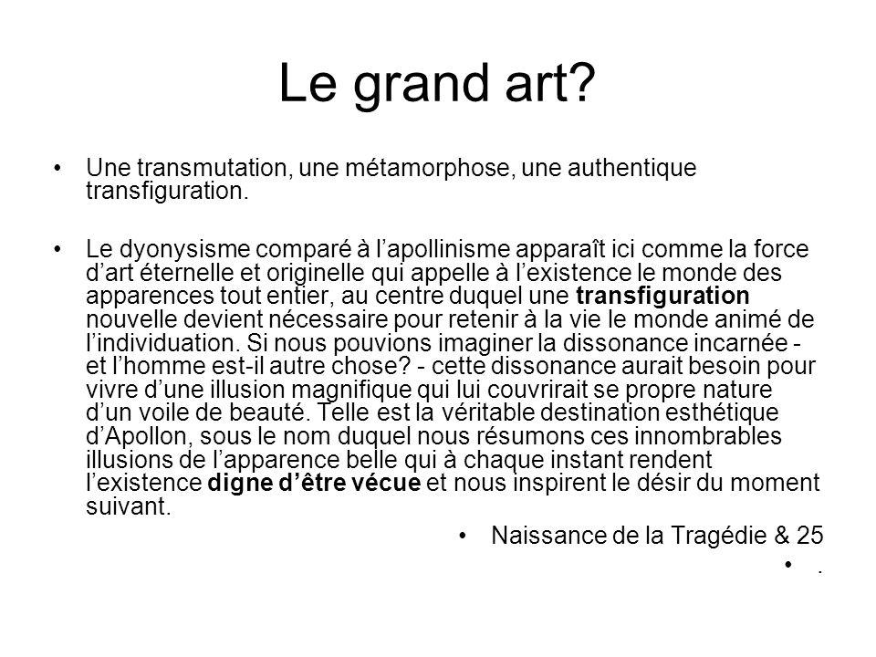 Le grand art? Une transmutation, une métamorphose, une authentique transfiguration. Le dyonysisme comparé à lapollinisme apparaît ici comme la force d