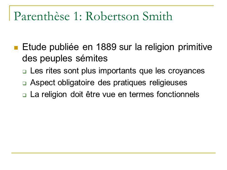 Parenthèse 1: Robertson Smith Etude publiée en 1889 sur la religion primitive des peuples sémites Les rites sont plus importants que les croyances Asp