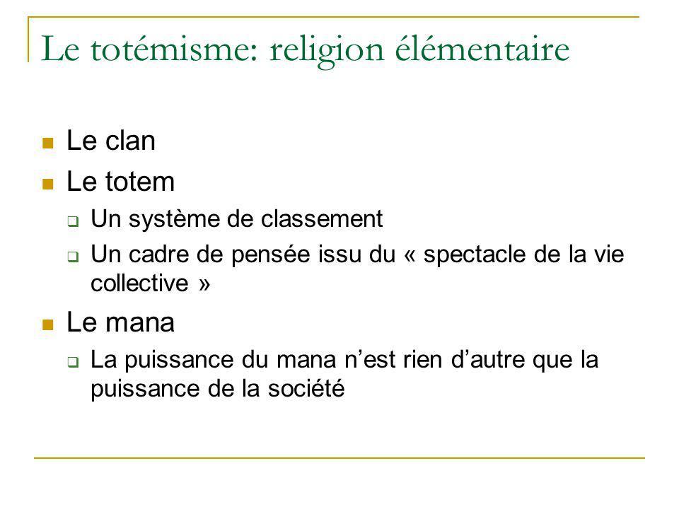 Le totémisme: religion élémentaire Le clan Le totem Un système de classement Un cadre de pensée issu du « spectacle de la vie collective » Le mana La