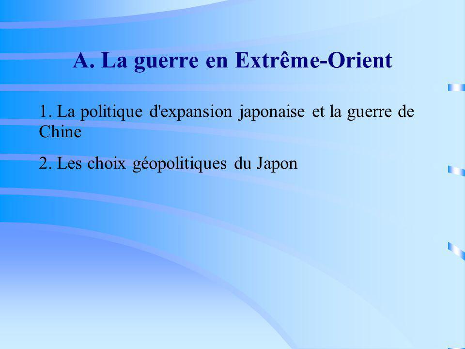 A. La guerre en Extrême-Orient 1. La politique d'expansion japonaise et la guerre de Chine 2. Les choix géopolitiques du Japon