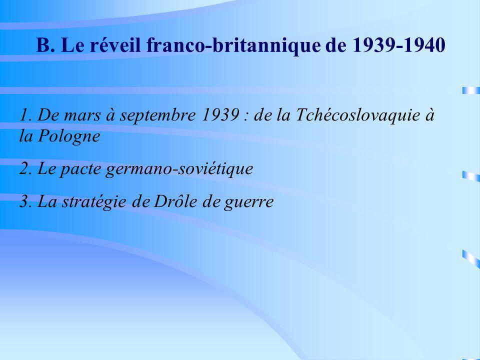 B. Le réveil franco-britannique de 1939-1940 1. De mars à septembre 1939 : de la Tchécoslovaquie à la Pologne 2. Le pacte germano-soviétique 3. La str