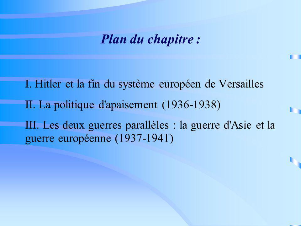 Plan du chapitre : I. Hitler et la fin du système européen de Versailles II. La politique d'apaisement (1936-1938) III. Les deux guerres parallèles :