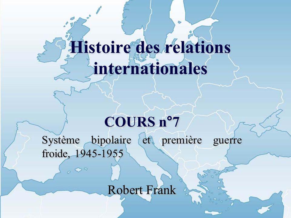 Histoire des relations internationales COURS n°7 Système bipolaire et première guerre froide, 1945-1955 Robert Frank COURS n°7 Système bipolaire et pr