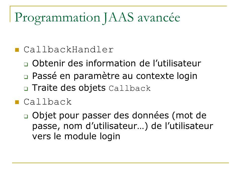 Programmation JAAS avancée CallbackHandler Obtenir des information de lutilisateur Passé en paramètre au contexte login Traite des objets Callback Callback Objet pour passer des données (mot de passe, nom dutilisateur…) de lutilisateur vers le module login