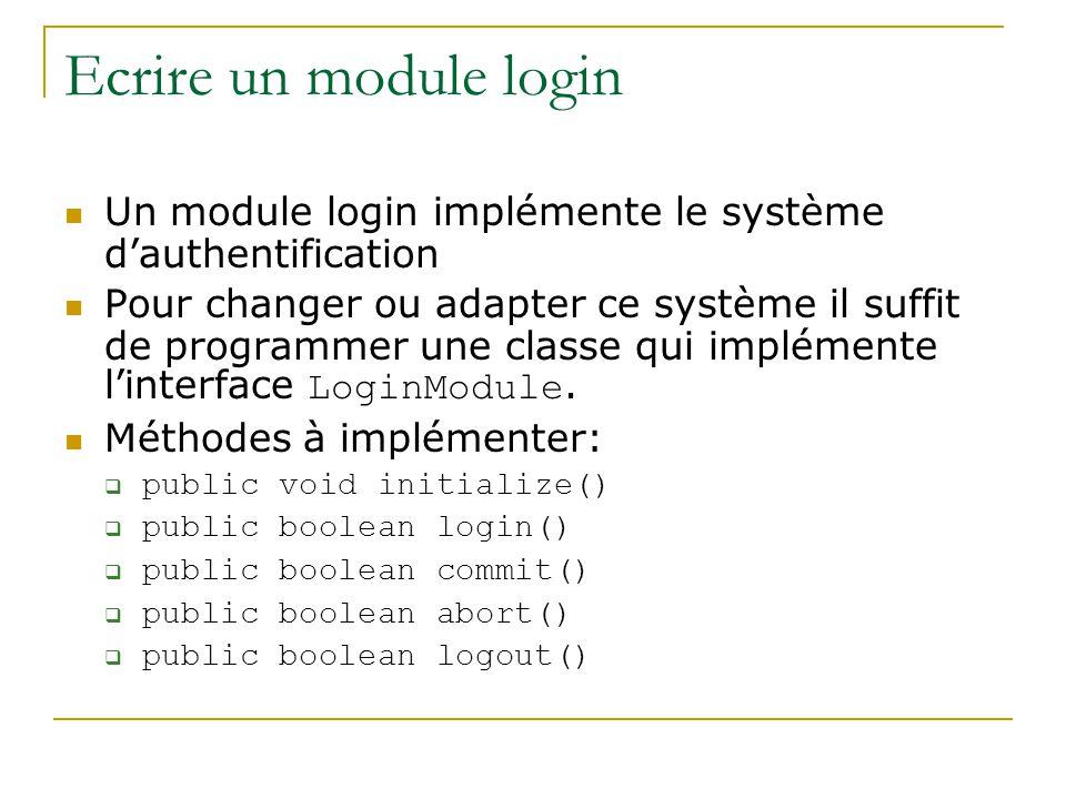 Ecrire un module login Un module login implémente le système dauthentification Pour changer ou adapter ce système il suffit de programmer une classe qui implémente linterface LoginModule.