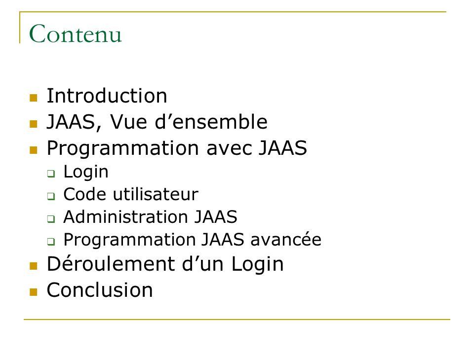 Contenu Introduction JAAS, Vue densemble Programmation avec JAAS Login Code utilisateur Administration JAAS Programmation JAAS avancée Déroulement dun Login Conclusion