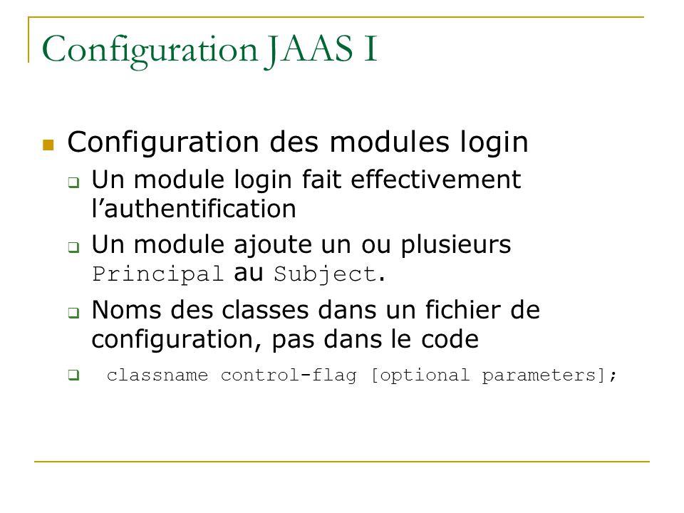 Configuration JAAS I Configuration des modules login Un module login fait effectivement lauthentification Un module ajoute un ou plusieurs Principal au Subject.