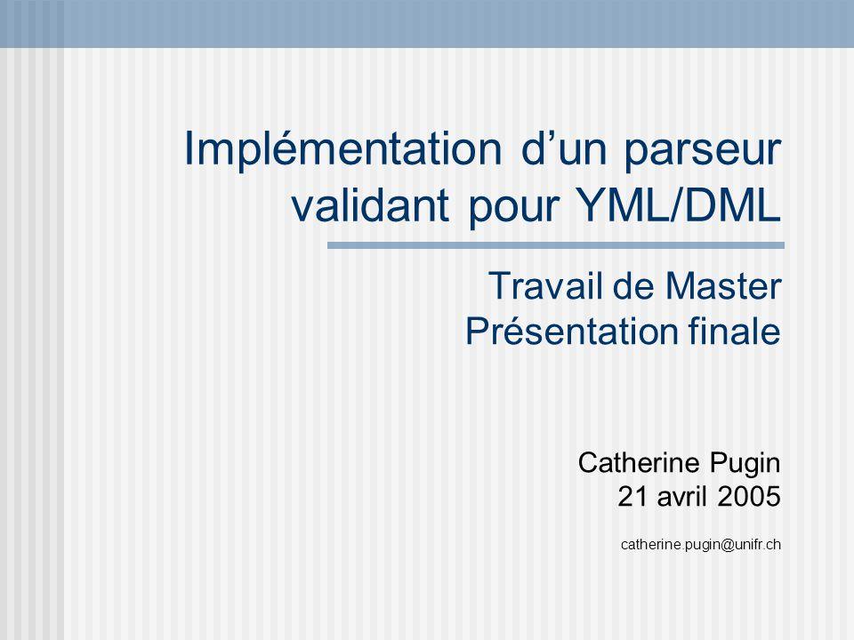 Implémentation dun parseur validant pour YML/DML Travail de Master Présentation finale Catherine Pugin 21 avril 2005 catherine.pugin@unifr.ch