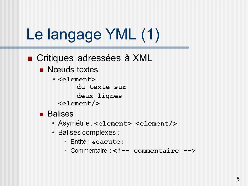 5 Le langage YML (1) Critiques adressées à XML Nœuds textes du texte sur deux lignes Balises Asymétrie : Balises complexes : Entité : é Commentaire :