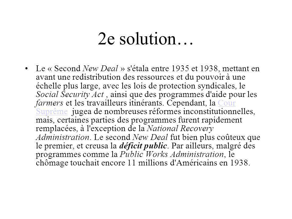2e solution… Le « Second New Deal » s étala entre 1935 et 1938, mettant en avant une redistribution des ressources et du pouvoir à une échelle plus large, avec les lois de protection syndicales, le Social Security Act, ainsi que des programmes d aide pour les farmers et les travailleurs itinérants.