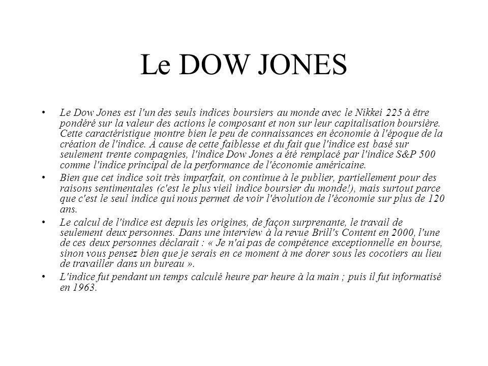 Le DOW JONES Le Dow Jones est l un des seuls indices boursiers au monde avec le Nikkei 225 à être pondéré sur la valeur des actions le composant et non sur leur capitalisation boursière.