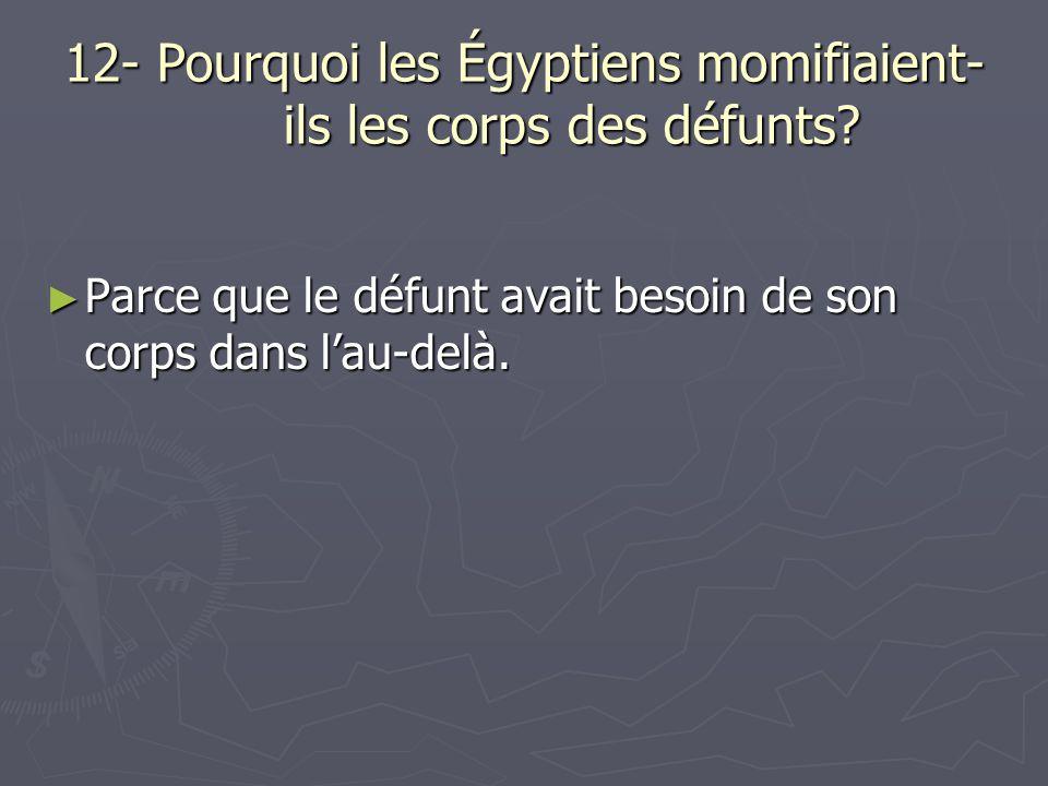 12- Pourquoi les Égyptiens momifiaient- ils les corps des défunts? Parce que le défunt avait besoin de son corps dans lau-delà. Parce que le défunt av
