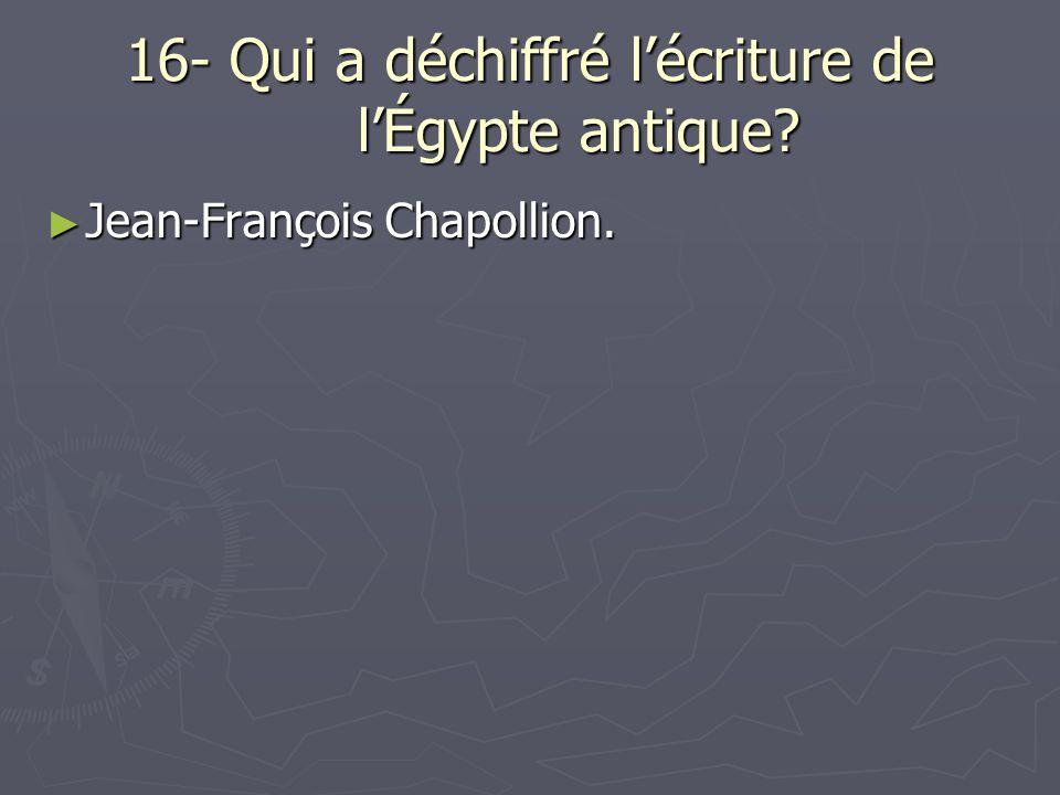 16- Qui a déchiffré lécriture de lÉgypte antique? Jean-François Chapollion. Jean-François Chapollion.