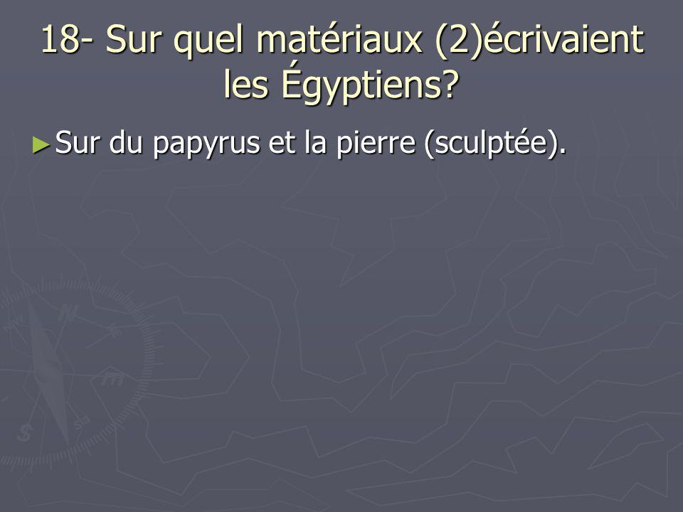 18- Sur quel matériaux (2)écrivaient les Égyptiens? Sur du papyrus et la pierre (sculptée). Sur du papyrus et la pierre (sculptée).