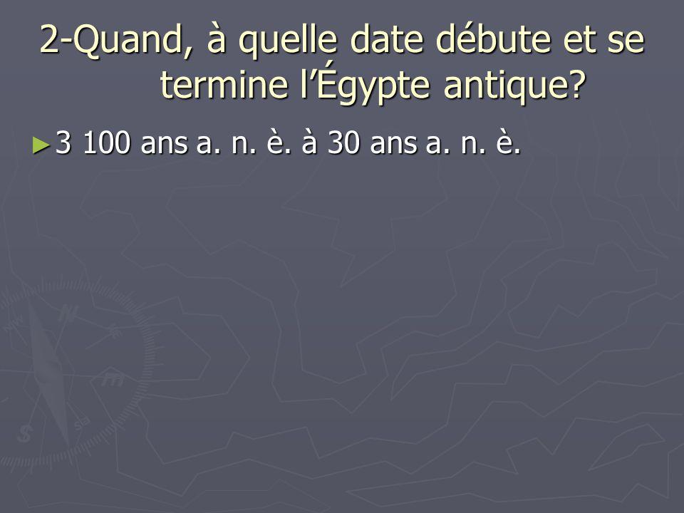 2-Quand, à quelle date débute et se termine lÉgypte antique? 3 100 ans a. n. è. à 30 ans a. n. è. 3 100 ans a. n. è. à 30 ans a. n. è.
