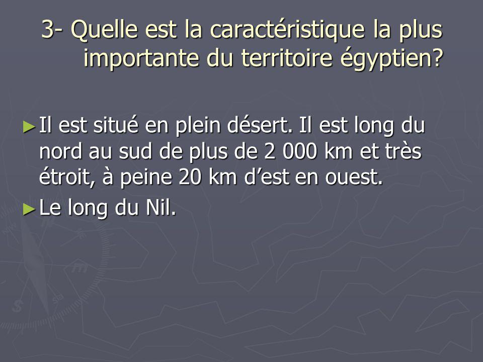 3- Quelle est la caractéristique la plus importante du territoire égyptien? Il est situé en plein désert. Il est long du nord au sud de plus de 2 000