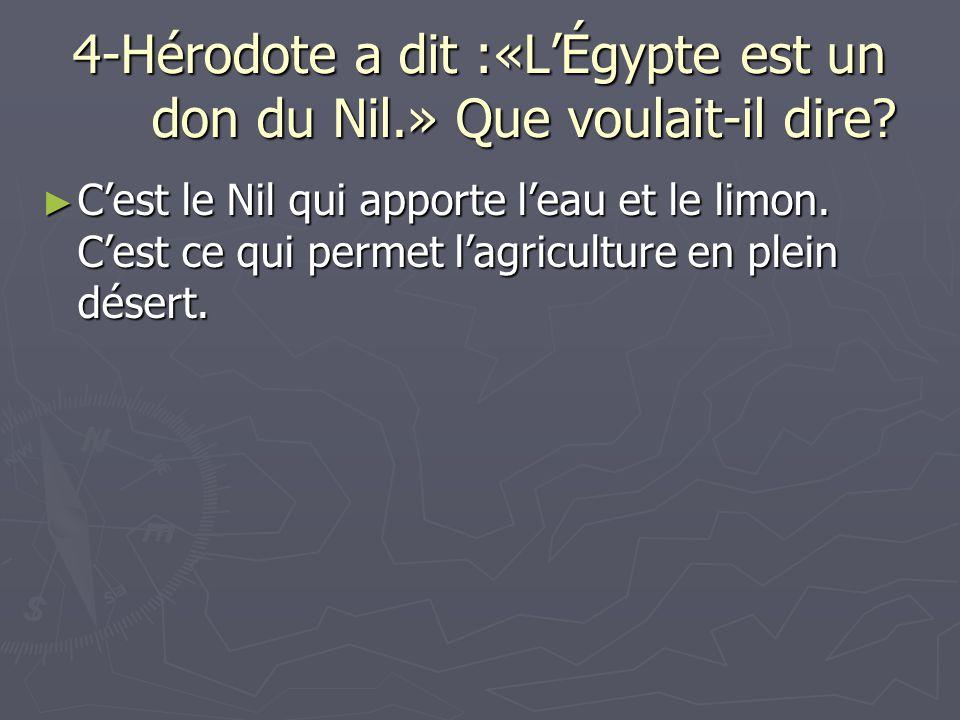 4-Hérodote a dit :«LÉgypte est un don du Nil.» Que voulait-il dire? Cest le Nil qui apporte leau et le limon. Cest ce qui permet lagriculture en plein