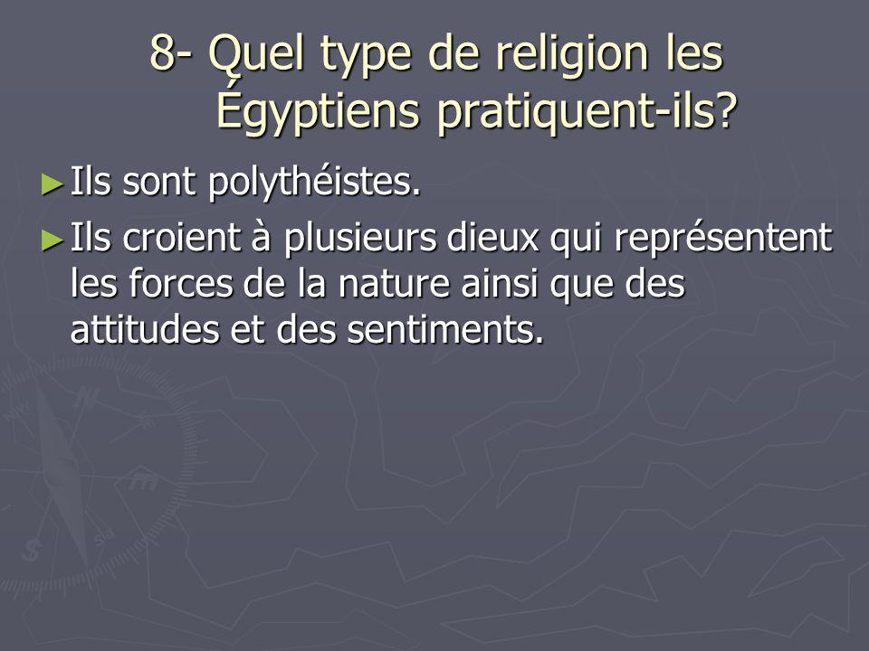 8- Quel type de religion les Égyptiens pratiquent-ils? Ils sont polythéistes. Ils sont polythéistes. Ils croient à plusieurs dieux qui représentent le