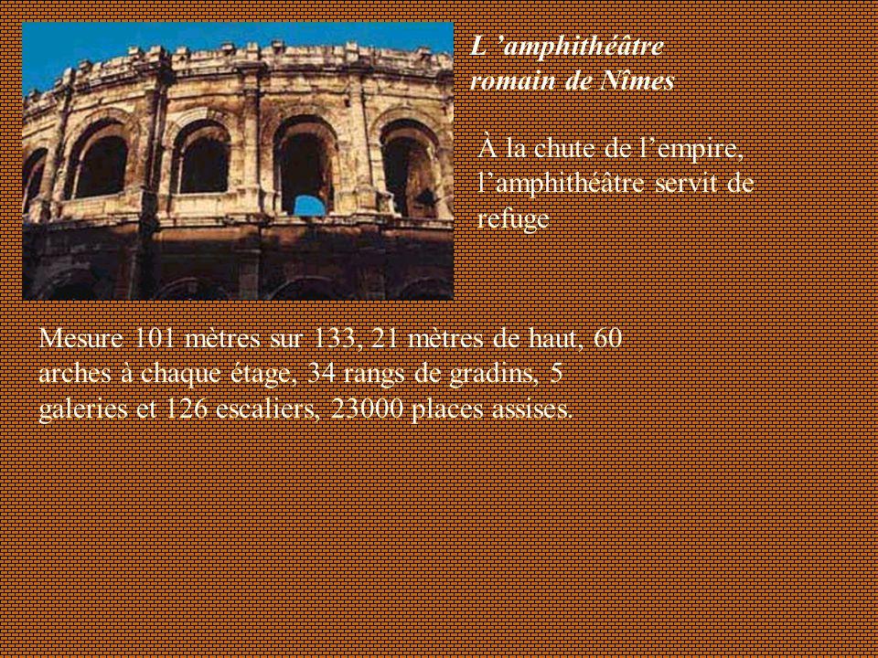 L amphithéâtre romain de Nîmes Mesure 101 mètres sur 133, 21 mètres de haut, 60 arches à chaque étage, 34 rangs de gradins, 5 galeries et 126 escalier