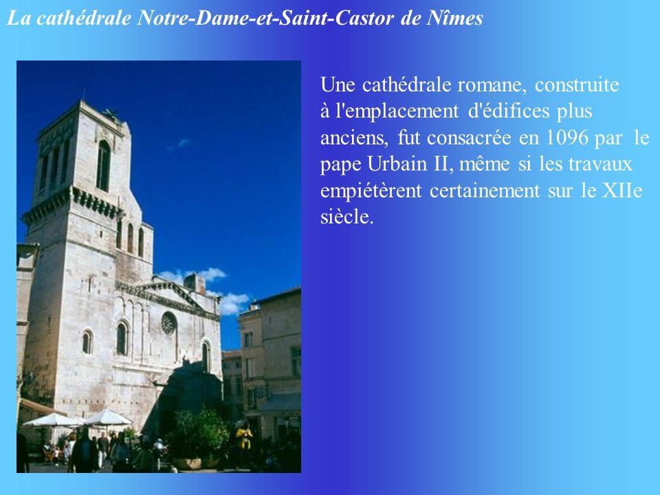 La cathédrale Notre-Dame-et-Saint-Castor de Nîmes Une cathédrale romane, construite à l'emplacement d'édifices plus anciens, fut consacrée en 1096 par