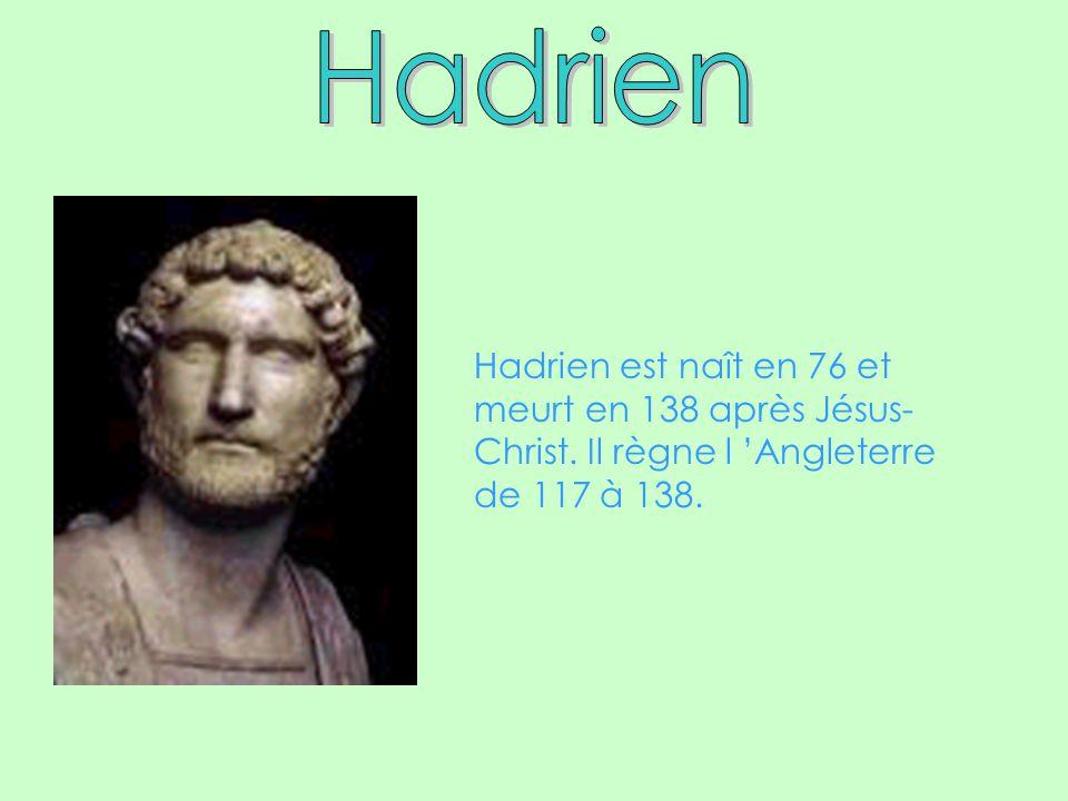 Hadrien est naît en 76 et meurt en 138 après Jésus- Christ. Il règne l Angleterre de 117 à 138.