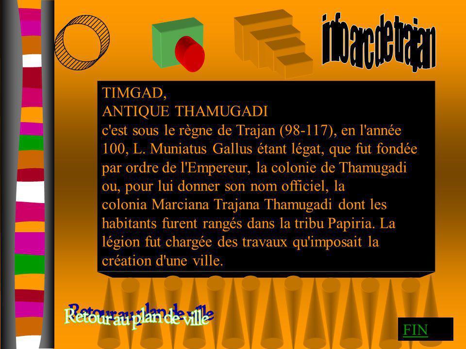 TIMGAD, ANTIQUE THAMUGADI c'est sous le règne de Trajan (98-117), en l'année 100, L. Muniatus Gallus étant légat, que fut fondée par ordre de l'Empere
