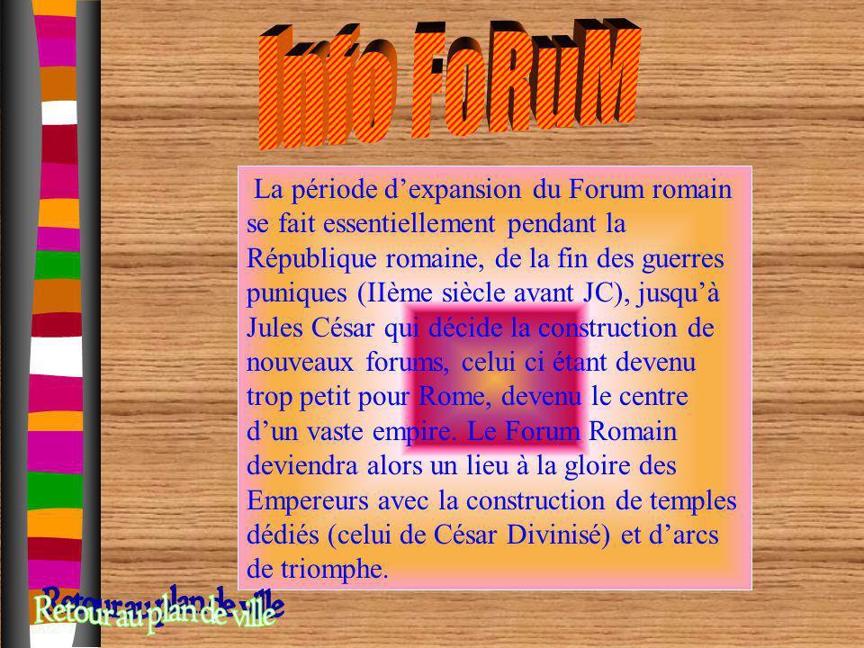 La période dexpansion du Forum romain se fait essentiellement pendant la République romaine, de la fin des guerres puniques (IIème siècle avant JC), j