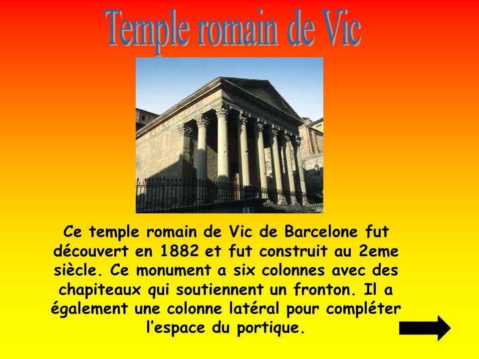 Ce temple romain de Vic de Barcelone fut découvert en 1882 et fut construit au 2eme siècle. Ce monument a six colonnes avec des chapiteaux qui soutien