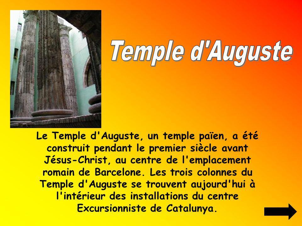 Le Temple d'Auguste, un temple païen, a été construit pendant le premier siècle avant Jésus-Christ, au centre de l'emplacement romain de Barcelone. Le