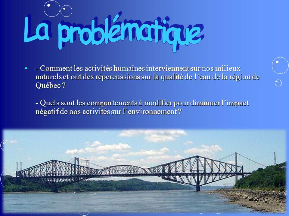 - Comment les activités humaines interviennent sur nos milieux naturels et ont des répercussions sur la qualité de leau de la région de Québec .