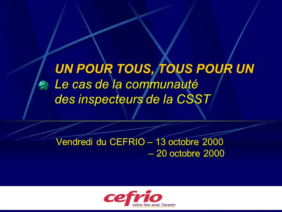 UN POUR TOUS, TOUS POUR UN Le cas de la communauté des inspecteurs de la CSST Vendredi du CEFRIO – 13 octobre 2000 – 20 octobre 2000