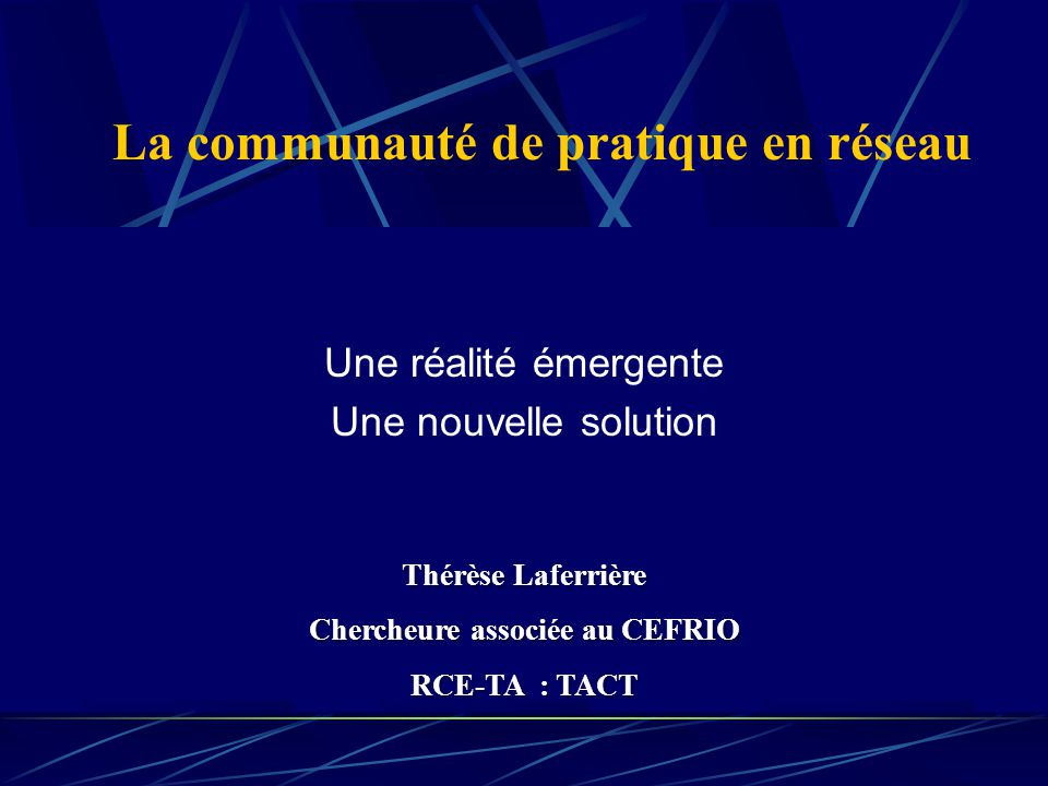 La communauté de pratique en réseau Une réalité émergente Une nouvelle solution Thérèse Laferrière Chercheure associée au CEFRIO RCE-TA : TACT Thérèse Laferrière Chercheure associée au CEFRIO RCE-TA : TACT
