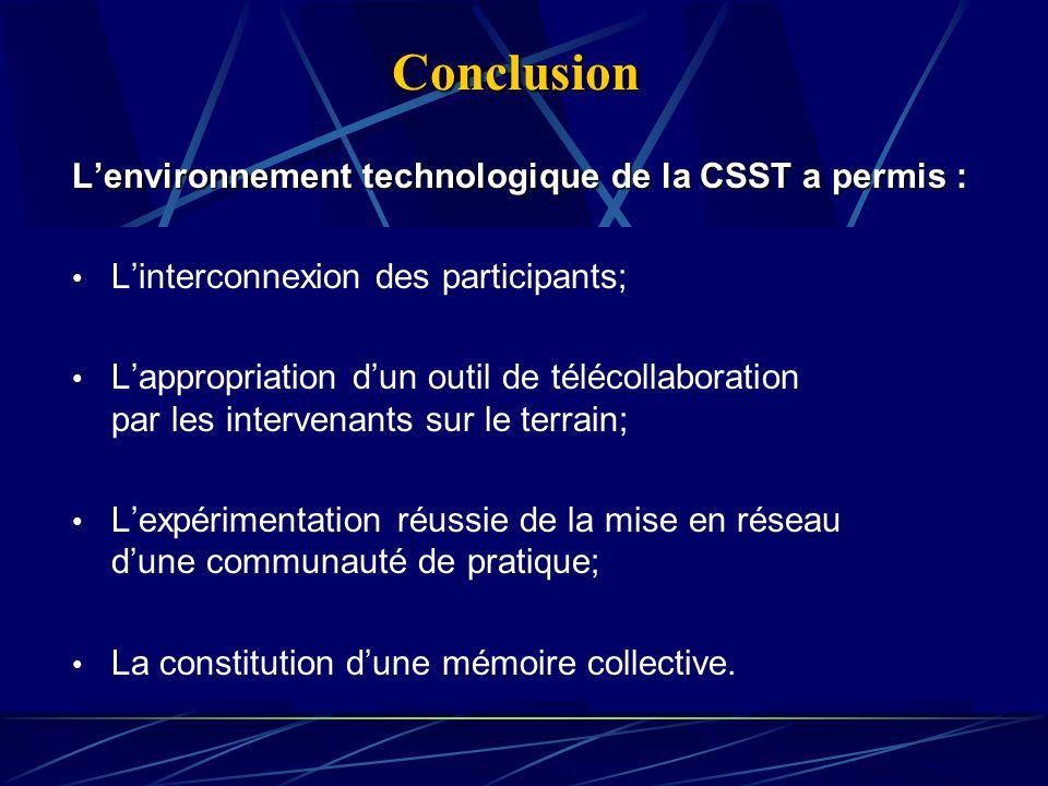 Conclusion Lenvironnement technologique de la CSST a permis : Linterconnexion des participants; Lappropriation dun outil de télécollaboration par les intervenants sur le terrain; Lexpérimentation réussie de la mise en réseau dune communauté de pratique; La constitution dune mémoire collective.