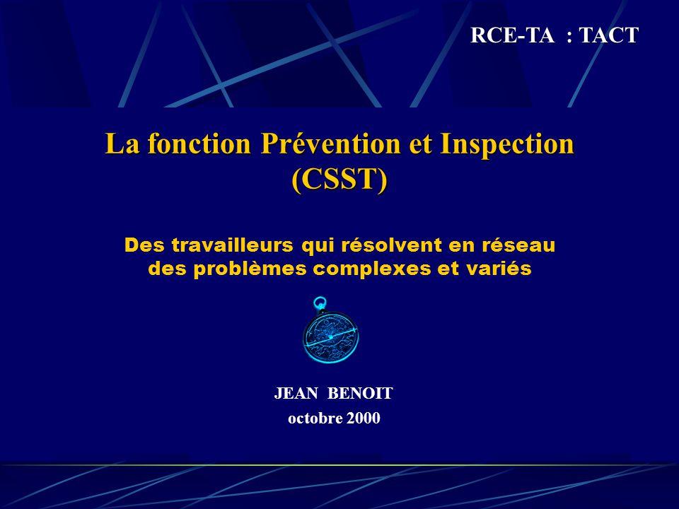 La fonction Prévention et Inspection (CSST) La fonction Prévention et Inspection (CSST) Des travailleurs qui résolvent en réseau des problèmes complexes et variés JEAN BENOIT octobre 2000 RCE-TA : TACT