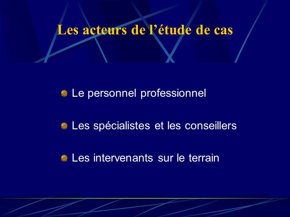 Les acteurs de létude de cas Le personnel professionnel Les spécialistes et les conseillers Les intervenants sur le terrain