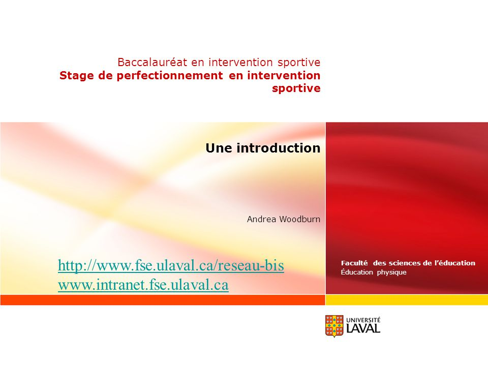 Faculté des sciences de léducation Éducation physique Andrea Woodburn Baccalauréat en intervention sportive Stage de perfectionnement en intervention sportive Une introduction http://www.fse.ulaval.ca/reseau-bis www.intranet.fse.ulaval.ca