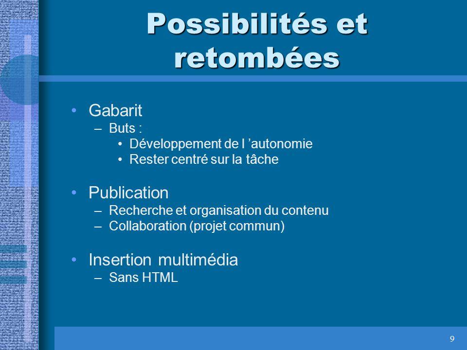 9 Possibilités et retombées Gabarit –Buts : Développement de l autonomie Rester centré sur la tâche Publication –Recherche et organisation du contenu