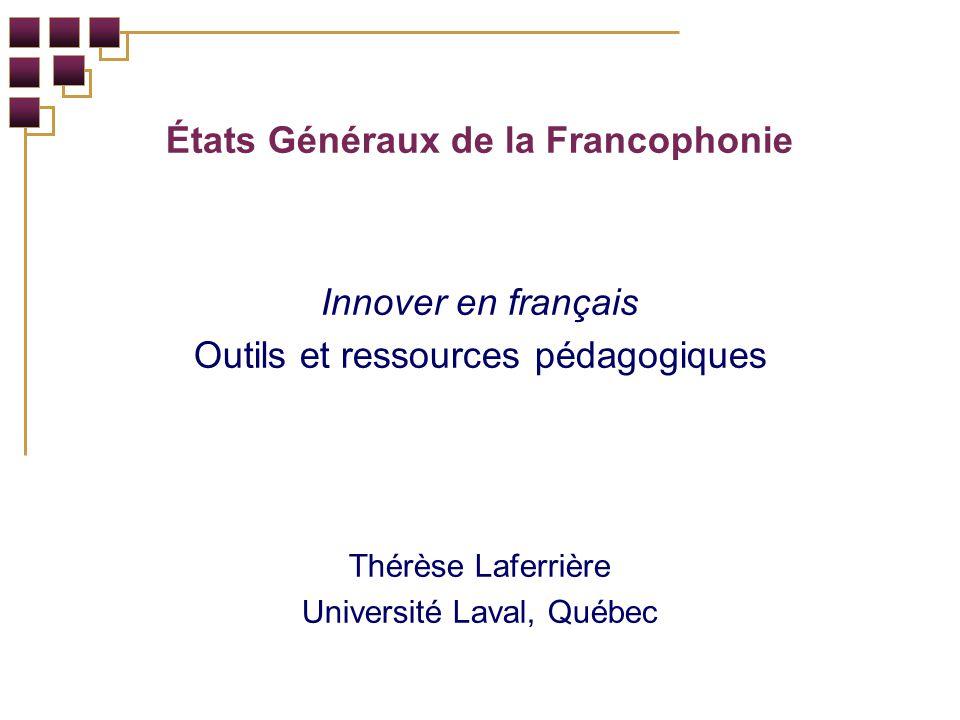 États Généraux de la Francophonie Innover en français Outils et ressources pédagogiques Thérèse Laferrière Université Laval, Québec