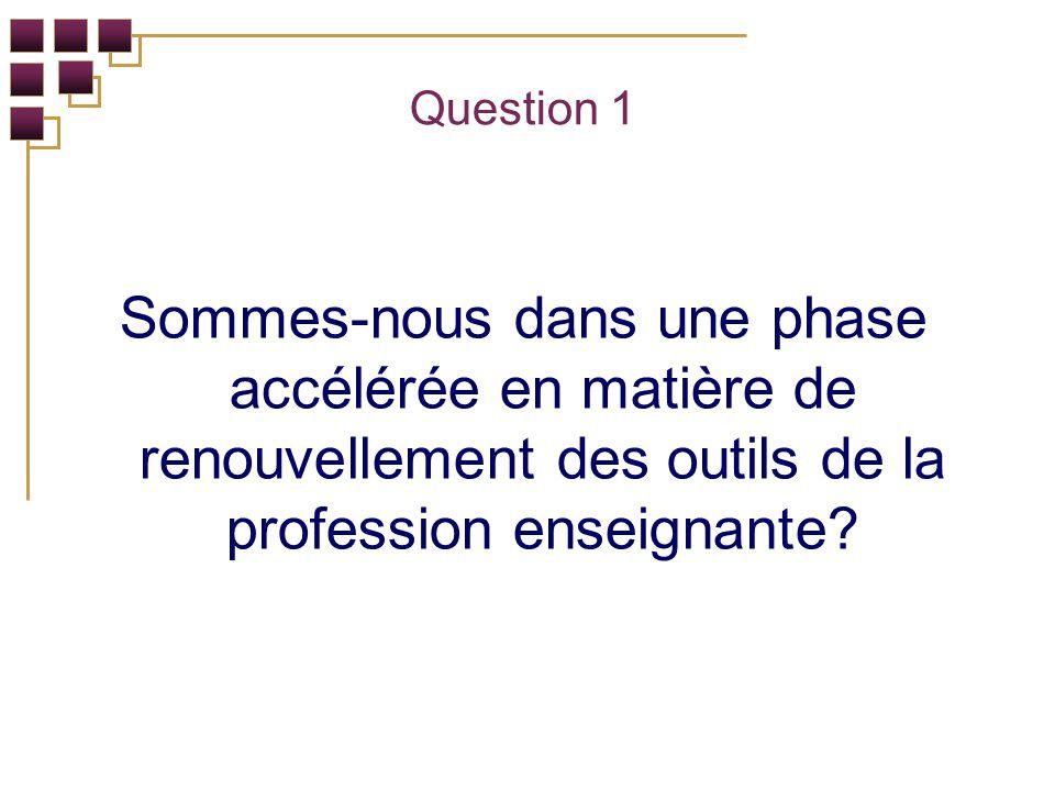 Question 1 Sommes-nous dans une phase accélérée en matière de renouvellement des outils de la profession enseignante
