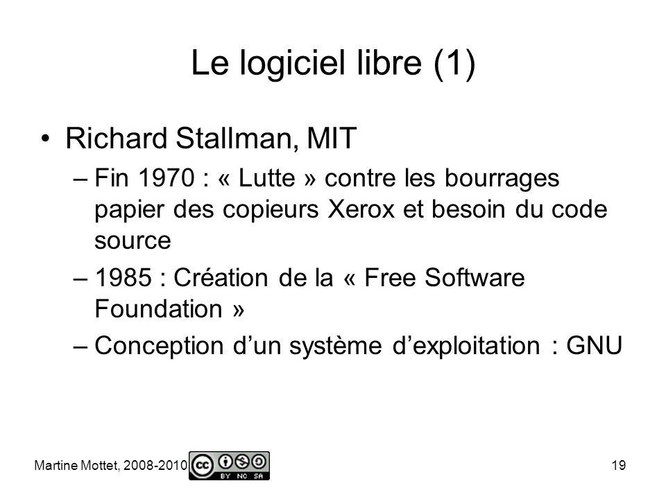 Martine Mottet, 2008-2010 19 Le logiciel libre (1) Richard Stallman, MIT –Fin 1970 : « Lutte » contre les bourrages papier des copieurs Xerox et besoin du code source –1985 : Création de la « Free Software Foundation » –Conception dun système dexploitation : GNU