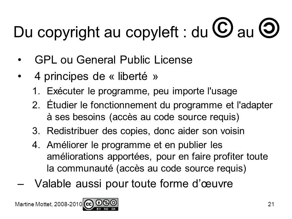 Martine Mottet, 2008-2010 21 Du copyright au copyleft : du © au GPL ou General Public License 4 principes de « liberté » 1.Exécuter le programme, peu importe l usage 2.Étudier le fonctionnement du programme et l adapter à ses besoins (accès au code source requis) 3.Redistribuer des copies, donc aider son voisin 4.Améliorer le programme et en publier les améliorations apportées, pour en faire profiter toute la communauté (accès au code source requis) –Valable aussi pour toute forme dœuvre