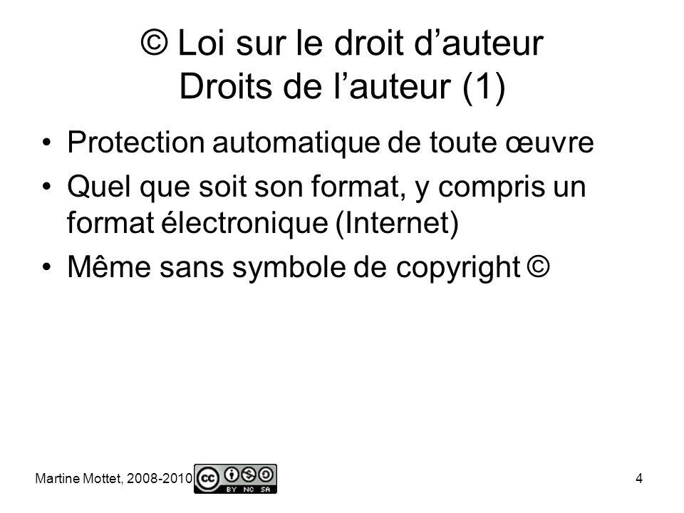 Martine Mottet, 2008-2010 4 © Loi sur le droit dauteur Droits de lauteur (1) Protection automatique de toute œuvre Quel que soit son format, y compris un format électronique (Internet) Même sans symbole de copyright ©