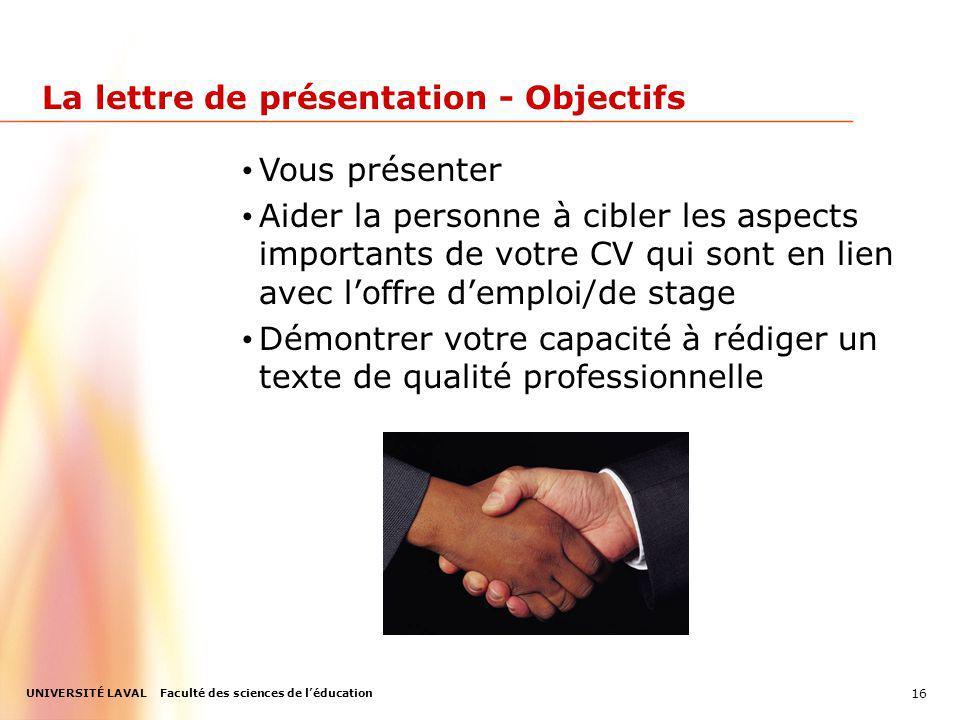 UNIVERSITÉ LAVAL Faculté des sciences de léducation 16 La lettre de présentation - Objectifs Vous présenter Aider la personne à cibler les aspects imp