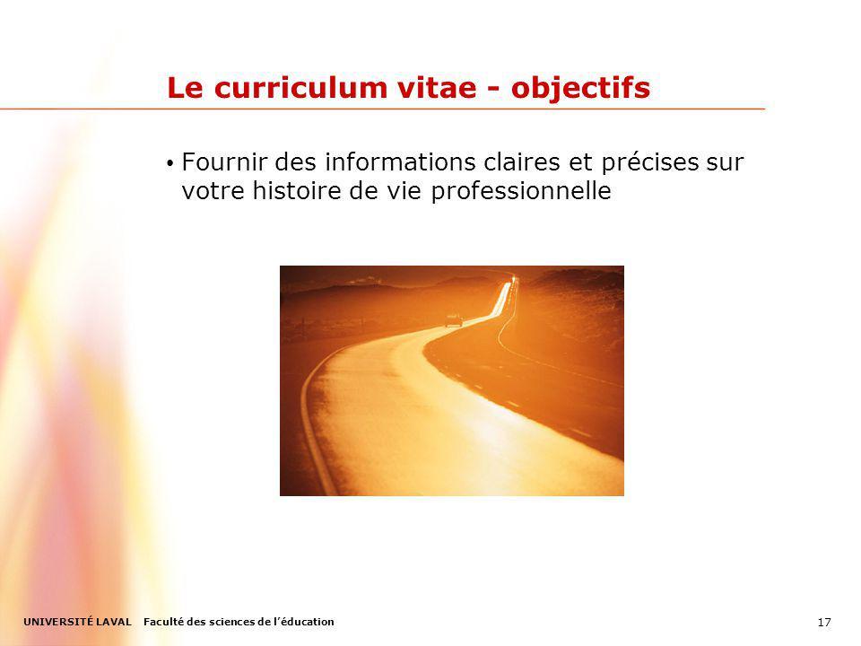UNIVERSITÉ LAVAL Faculté des sciences de léducation Le curriculum vitae - objectifs Fournir des informations claires et précises sur votre histoire de vie professionnelle 17
